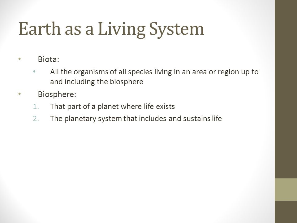 Earth as a Living System Biota: All the organisms of all species living in an area or region up to and including the biosphere Biosphere: 1.That part of a planet where life exists 2.The planetary system that includes and sustains life