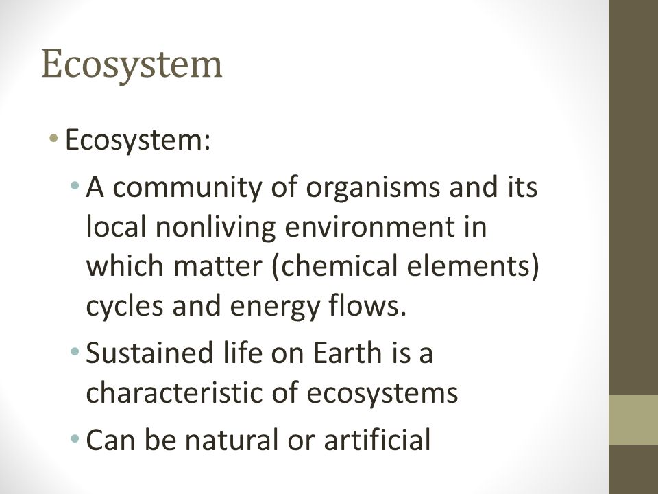Ecosystem Ecosystem: A community of organisms and its local nonliving environment in which matter (chemical elements) cycles and energy flows. Sustain