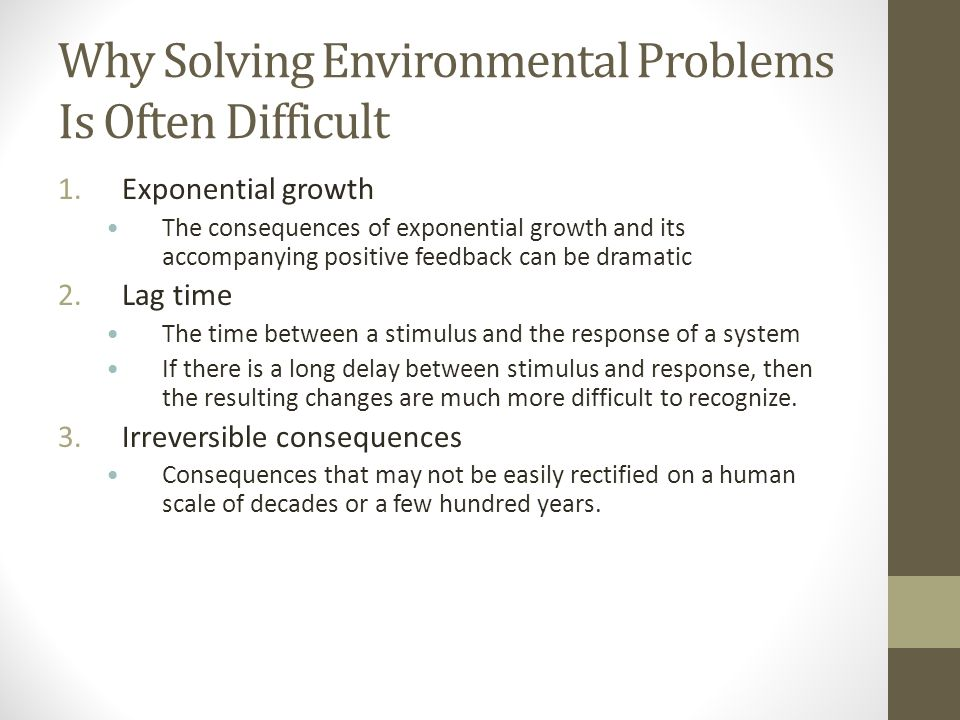 Why Solving Environmental Problems Is Often Difficult 1.Exponential growth The consequences of exponential growth and its accompanying positive feedback can be dramatic 2.Lag time The time between a stimulus and the response of a system If there is a long delay between stimulus and response, then the resulting changes are much more difficult to recognize.