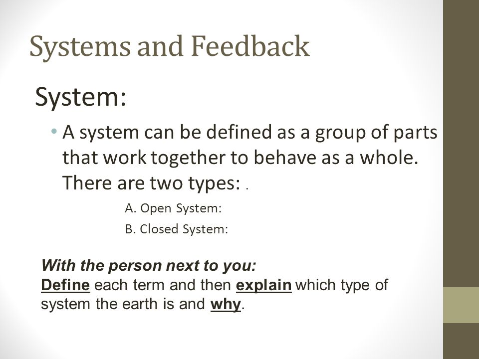 Systems and Feedback System: A system can be defined as a group of parts that work together to behave as a whole. There are two types:. A. Open System