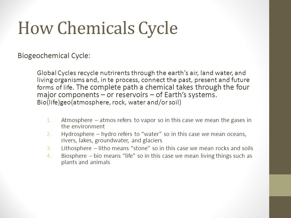 How Chemicals Cycle Biogeochemical Cycle: Global Cycles recycle nutrirents through the earths air, land water, and living organisms and, in te process, connect the past, present and future forms of life.