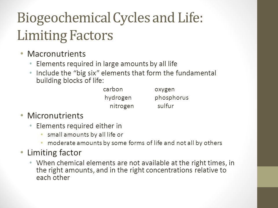 Biogeochemical Cycles and Life: Limiting Factors Macronutrients Elements required in large amounts by all life Include the big six elements that form