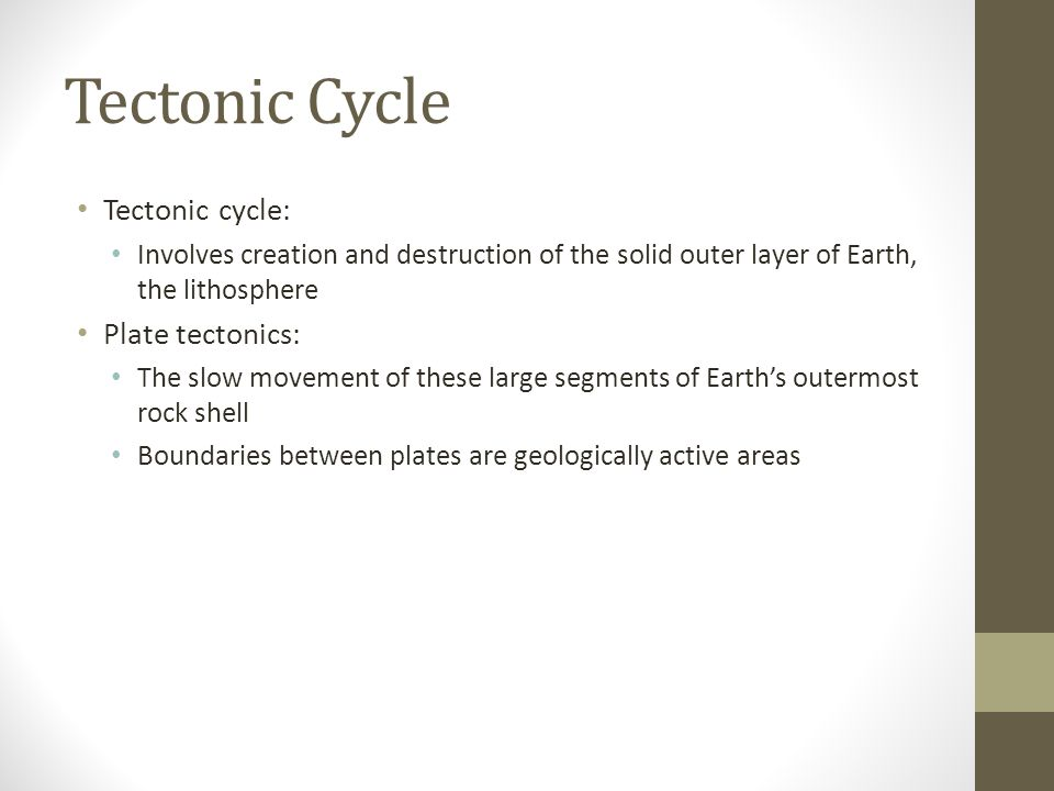 Tectonic Cycle Tectonic cycle: Involves creation and destruction of the solid outer layer of Earth, the lithosphere Plate tectonics: The slow movement