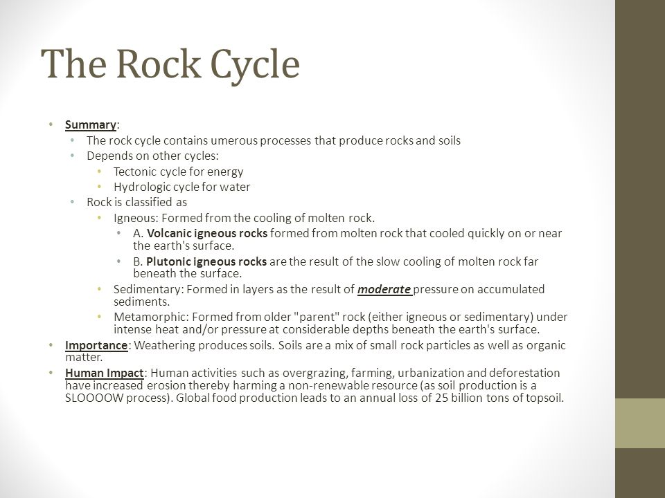 The Rock Cycle Summary: The rock cycle contains umerous processes that produce rocks and soils Depends on other cycles: Tectonic cycle for energy Hydr