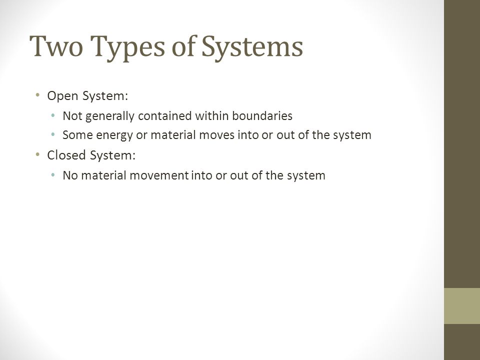 Two Types of Systems Open System: Not generally contained within boundaries Some energy or material moves into or out of the system Closed System: No material movement into or out of the system