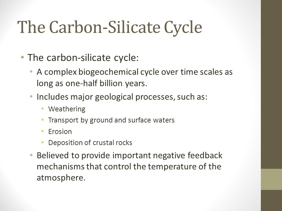 The Carbon-Silicate Cycle The carbon-silicate cycle: A complex biogeochemical cycle over time scales as long as one-half billion years. Includes major