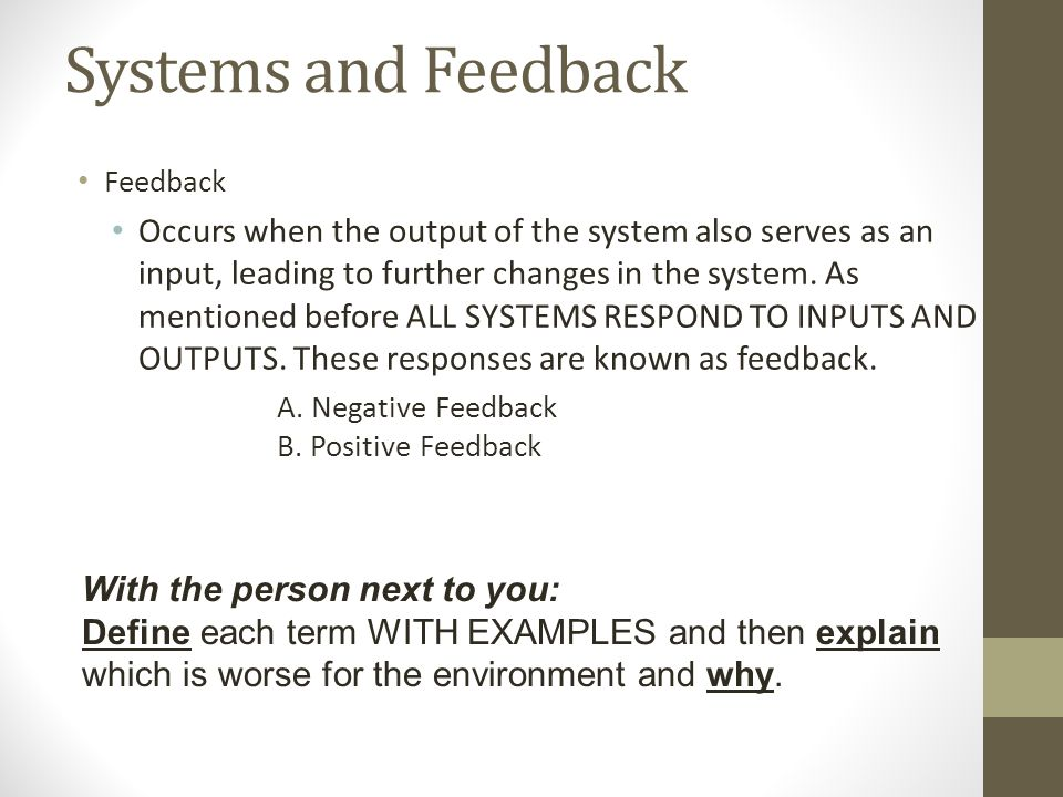 Systems and Feedback Feedback Occurs when the output of the system also serves as an input, leading to further changes in the system.