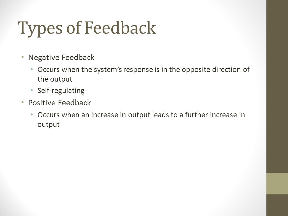 Types of Feedback Negative Feedback Occurs when the systems response is in the opposite direction of the output Self-regulating Positive Feedback Occurs when an increase in output leads to a further increase in output
