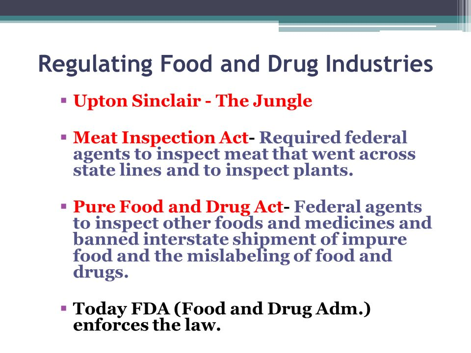 Regulating Food and Drug Industries Upton Sinclair - The Jungle Meat Inspection Act- Required federal agents to inspect meat that went across state li