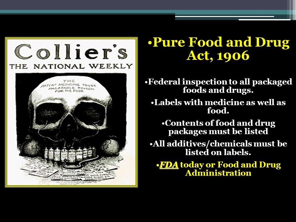 Pure Food and Drug Act, 1906 Federal inspection to all packaged foods and drugs. Labels with medicine as well as food. Contents of food and drug packa
