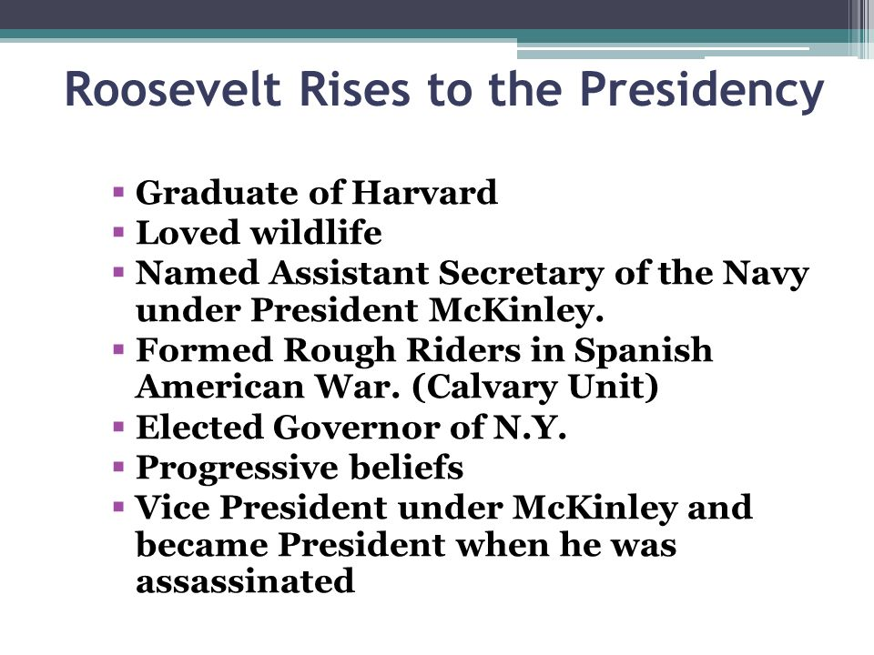 Roosevelt Rises to the Presidency Graduate of Harvard Loved wildlife Named Assistant Secretary of the Navy under President McKinley.
