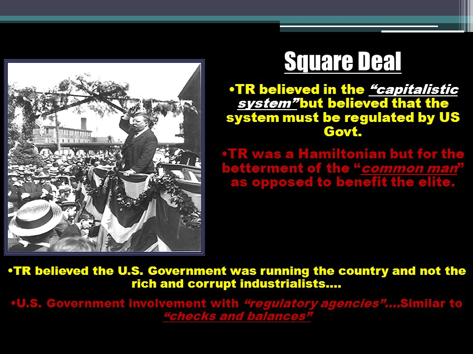 Square Deal TR believed in the capitalistic system but believed that the system must be regulated by US Govt. TR was a Hamiltonian but for the betterm