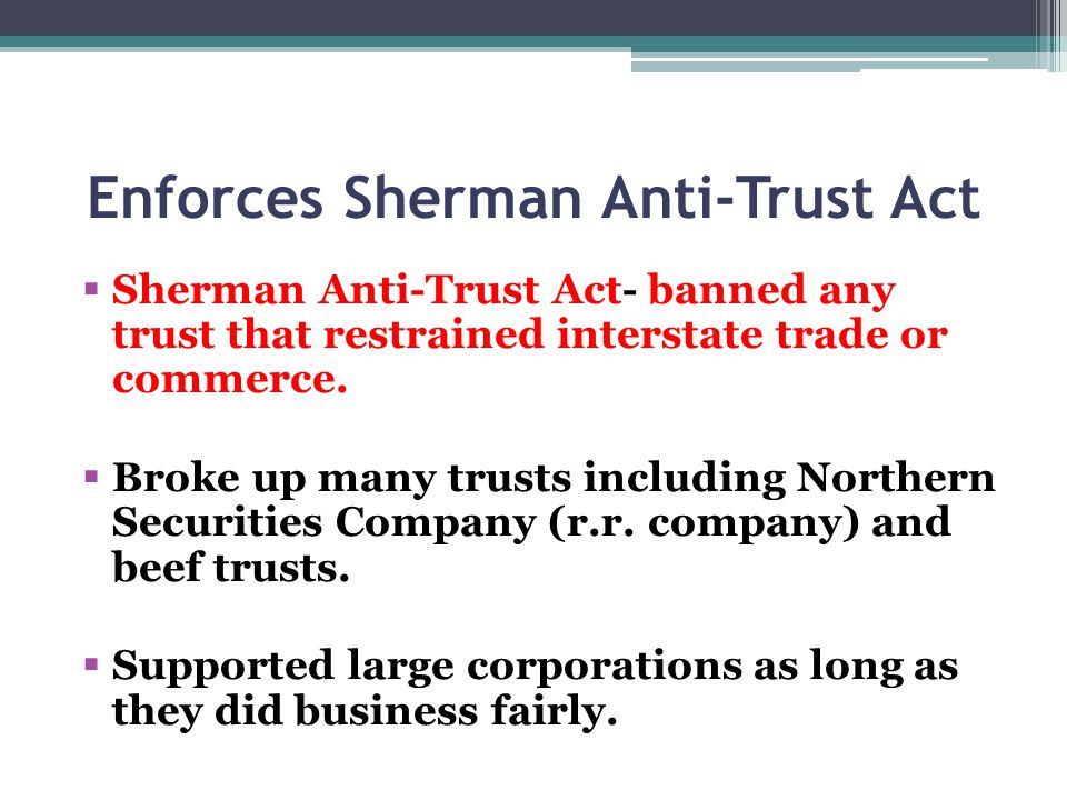 Enforces Sherman Anti-Trust Act Sherman Anti-Trust Act- banned any trust that restrained interstate trade or commerce. Broke up many trusts including