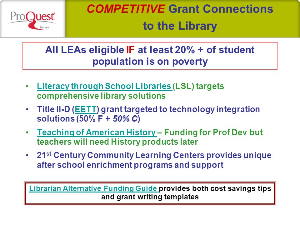 Literacy through School Libraries (LSL) targets comprehensive library solutionsLiteracy through School Libraries 50% CTitle II-D (EETT) grant targeted to technology integration solutions (50% F + 50% C)EETT Teaching of American History – Funding for Prof Dev but teachers will need History products laterTeaching of American History 21 st Century Community Learning Centers provides unique after school enrichment programs and support COMPETITIVE Grant Connections to the Library All LEAs eligible IF at least 20% + of student population is on poverty Librarian Alternative Funding Guide Librarian Alternative Funding Guide provides both cost savings tips and grant writing templates