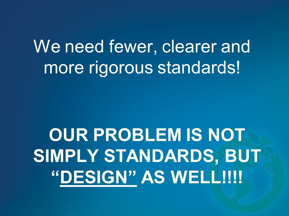 We need fewer, clearer and more rigorous standards! OUR PROBLEM IS NOT SIMPLY STANDARDS, BUTDESIGN AS WELL!!!!
