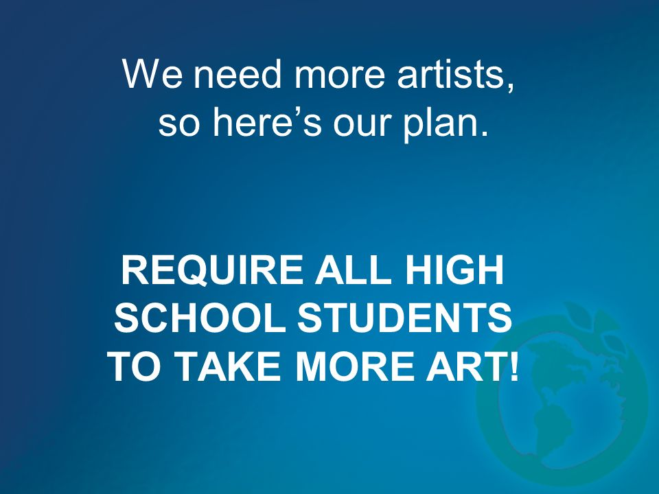 We need more artists, so heres our plan. REQUIRE ALL HIGH SCHOOL STUDENTS TO TAKE MORE ART!