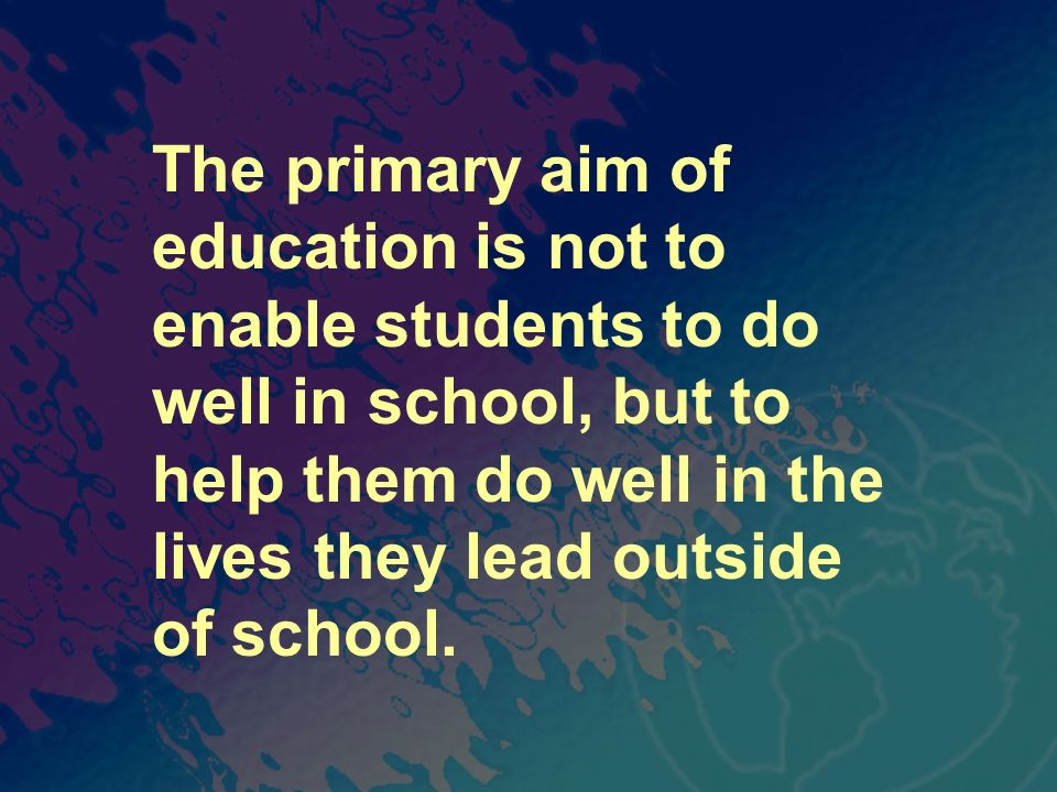 The primary aim of education is not to enable students to do well in school, but to help them do well in the lives they lead outside of school.