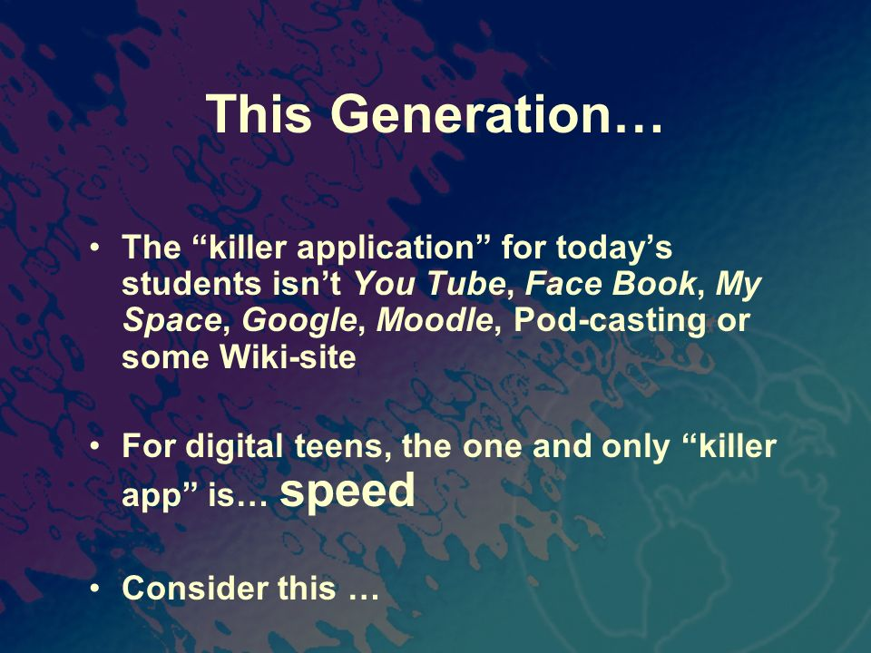 This Generation… The killer application for todays students isnt You Tube, Face Book, My Space, Google, Moodle, Pod-casting or some Wiki-site For digi