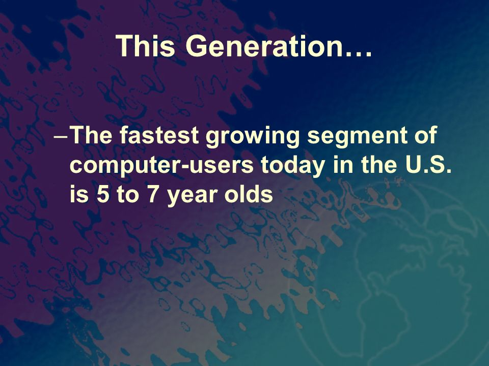 This Generation… –The fastest growing segment of computer-users today in the U.S. is 5 to 7 year olds