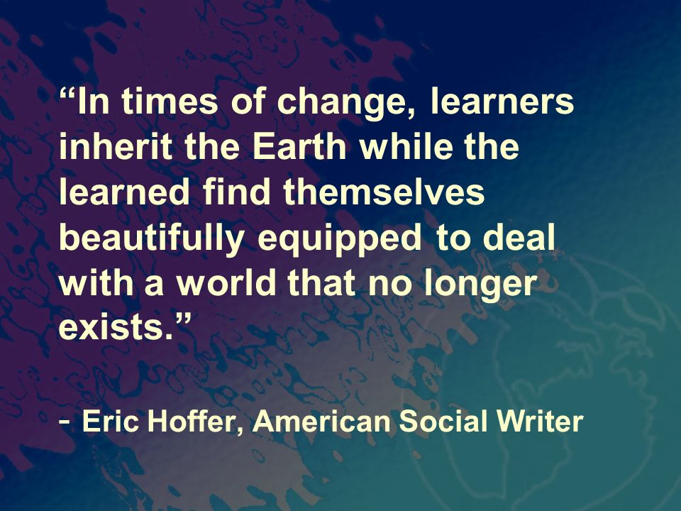 In times of change, learners inherit the Earth while the learned find themselves beautifully equipped to deal with a world that no longer exists. - Er