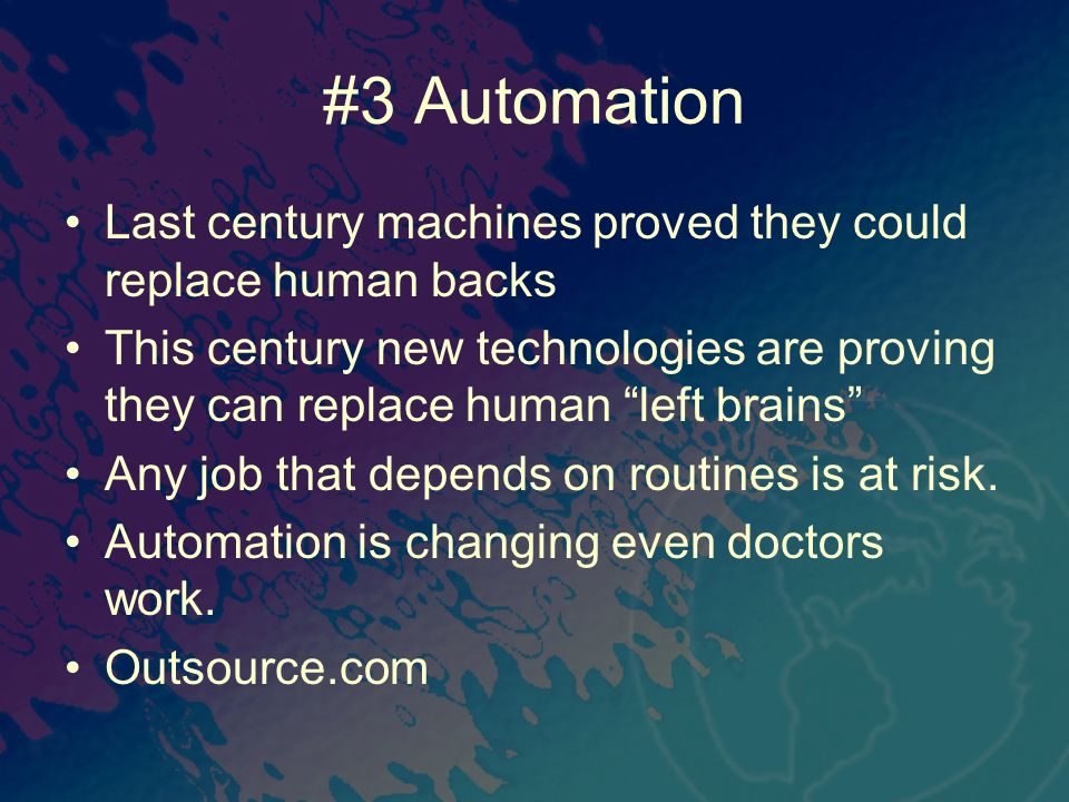 #3 Automation Last century machines proved they could replace human backs This century new technologies are proving they can replace human left brains