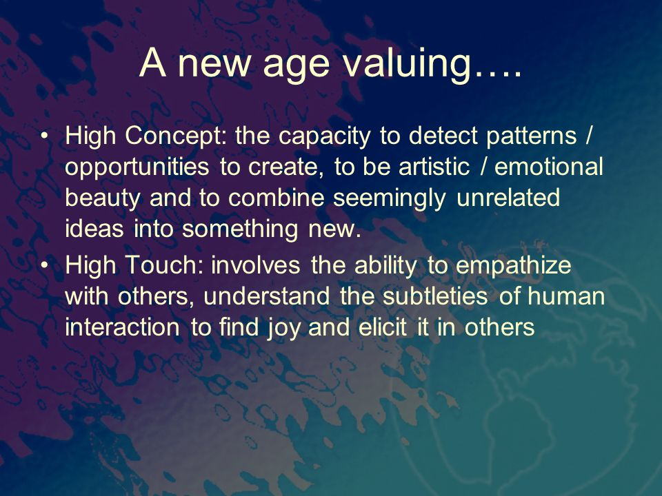 A new age valuing…. High Concept: the capacity to detect patterns / opportunities to create, to be artistic / emotional beauty and to combine seemingl