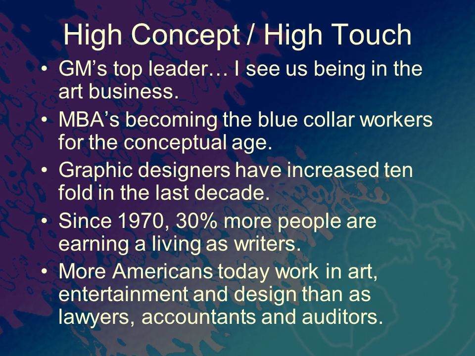 High Concept / High Touch GMs top leader… I see us being in the art business. MBAs becoming the blue collar workers for the conceptual age. Graphic de