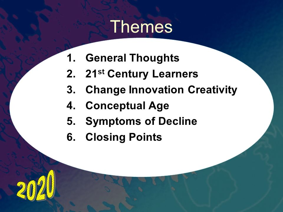 Themes 1.General Thoughts 2.21 st Century Learners 3.Change Innovation Creativity 4.Conceptual Age 5.Symptoms of Decline 6.Closing Points