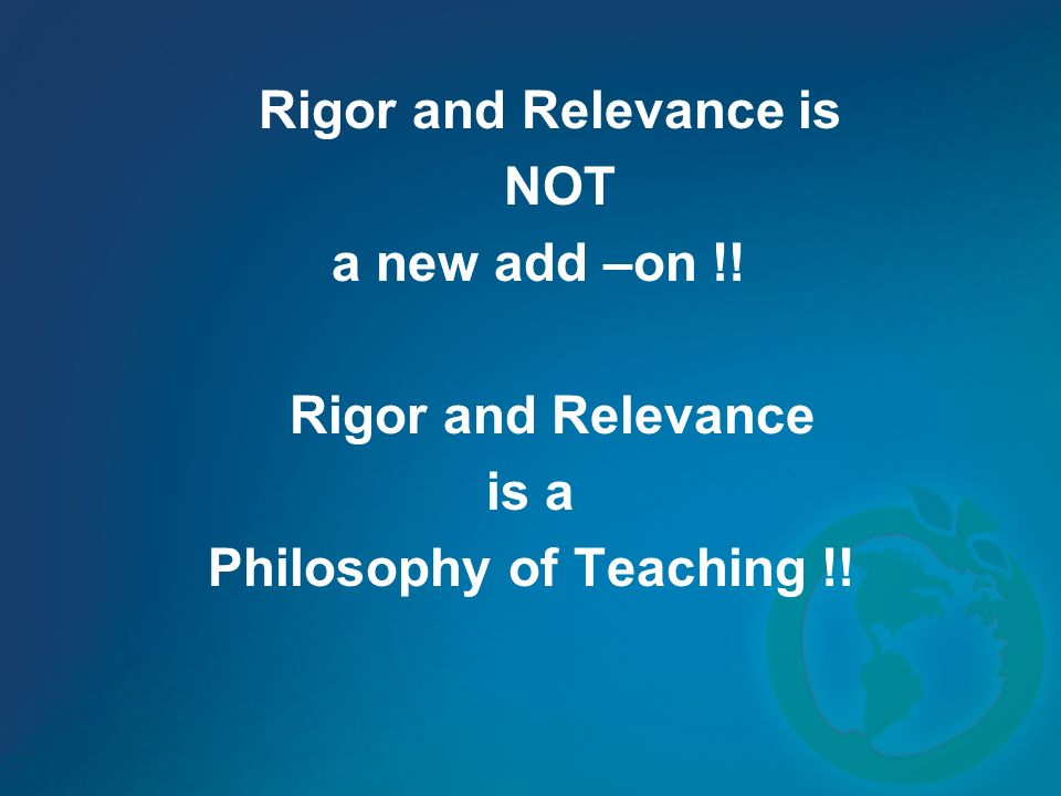 Rigor and Relevance is NOT a new add –on !! Rigor and Relevance is a Philosophy of Teaching !!