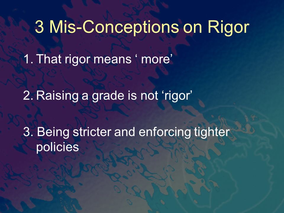 3 Mis-Conceptions on Rigor 1.That rigor means more 2.Raising a grade is not rigor 3. Being stricter and enforcing tighter policies