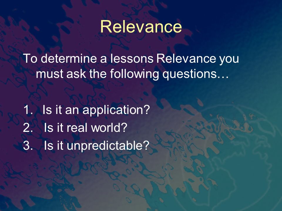 Relevance To determine a lessons Relevance you must ask the following questions… 1.Is it an application? 2. Is it real world? 3. Is it unpredictable?