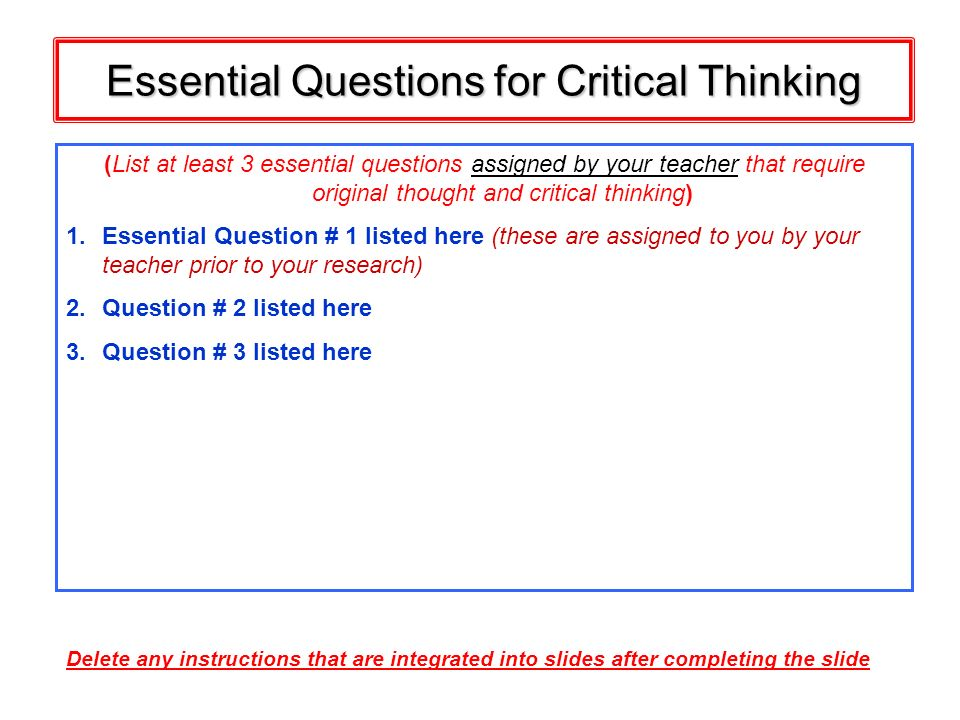Essential Questions for Critical Thinking (List at least 3 essential questions assigned by your teacher that require original thought and critical thi
