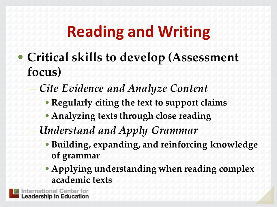 Reading and Writing Critical skills to develop (Assessment focus) –Cite Evidence and Analyze Content Regularly citing the text to support claims Analy