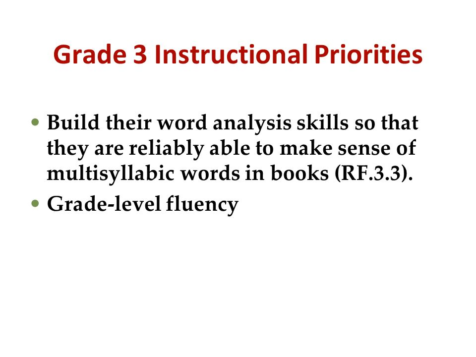 Grade 3 Instructional Priorities Build their word analysis skills so that they are reliably able to make sense of multisyllabic words in books (RF.3.3