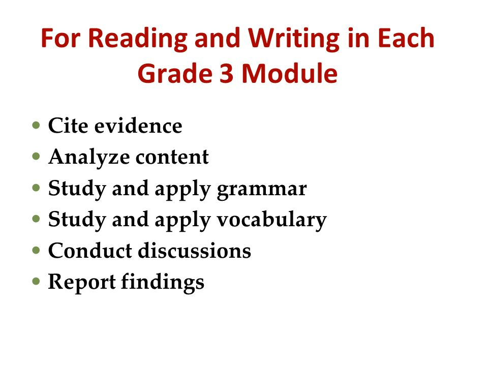 For Reading and Writing in Each Grade 3 Module Cite evidence Analyze content Study and apply grammar Study and apply vocabulary Conduct discussions Re