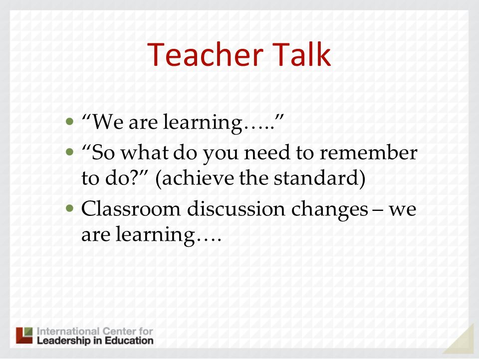 Teacher Talk We are learning….. So what do you need to remember to do? (achieve the standard) Classroom discussion changes – we are learning….