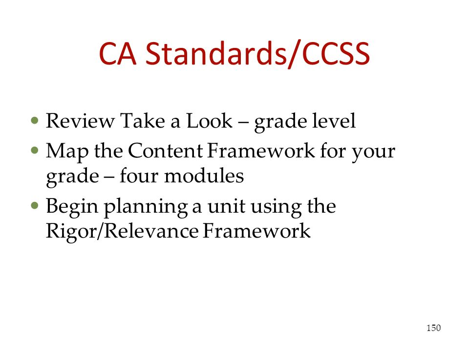CA Standards/CCSS Review Take a Look – grade level Map the Content Framework for your grade – four modules Begin planning a unit using the Rigor/Relev