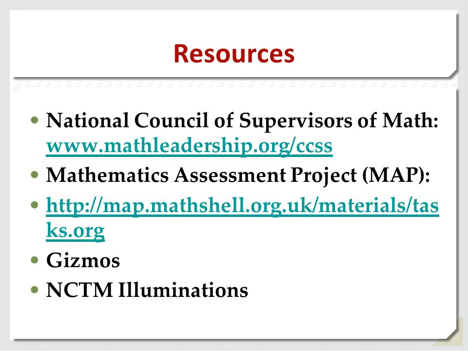 Resources National Council of Supervisors of Math: www.mathleadership.org/ccss www.mathleadership.org/ccss Mathematics Assessment Project (MAP): http: