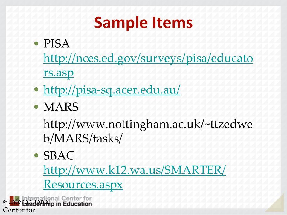 Sample Items PISA http://nces.ed.gov/surveys/pisa/educato rs.asp http://nces.ed.gov/surveys/pisa/educato rs.asp http://pisa-sq.acer.edu.au/ MARS http://www.nottingham.ac.uk/~ttzedwe b/MARS/tasks/ SBAC http://www.k12.wa.us/SMARTER/ Resources.aspx http://www.k12.wa.us/SMARTER/ Resources.aspx International Center for Leadership in Education