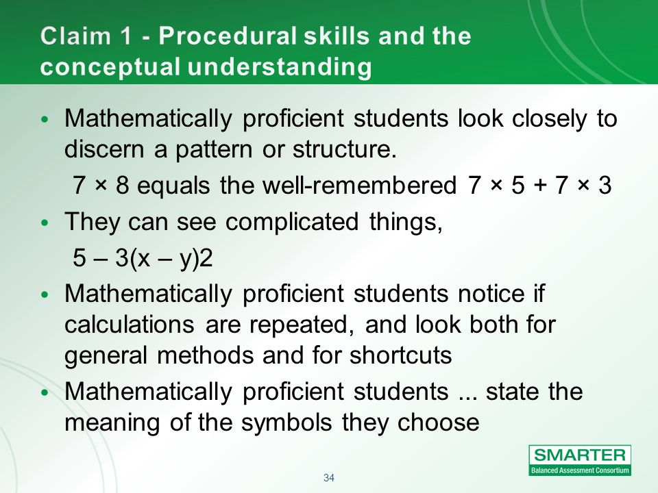34 Mathematically proficient students look closely to discern a pattern or structure. 7 × 8 equals the well-remembered 7 × 5 + 7 × 3 They can see comp