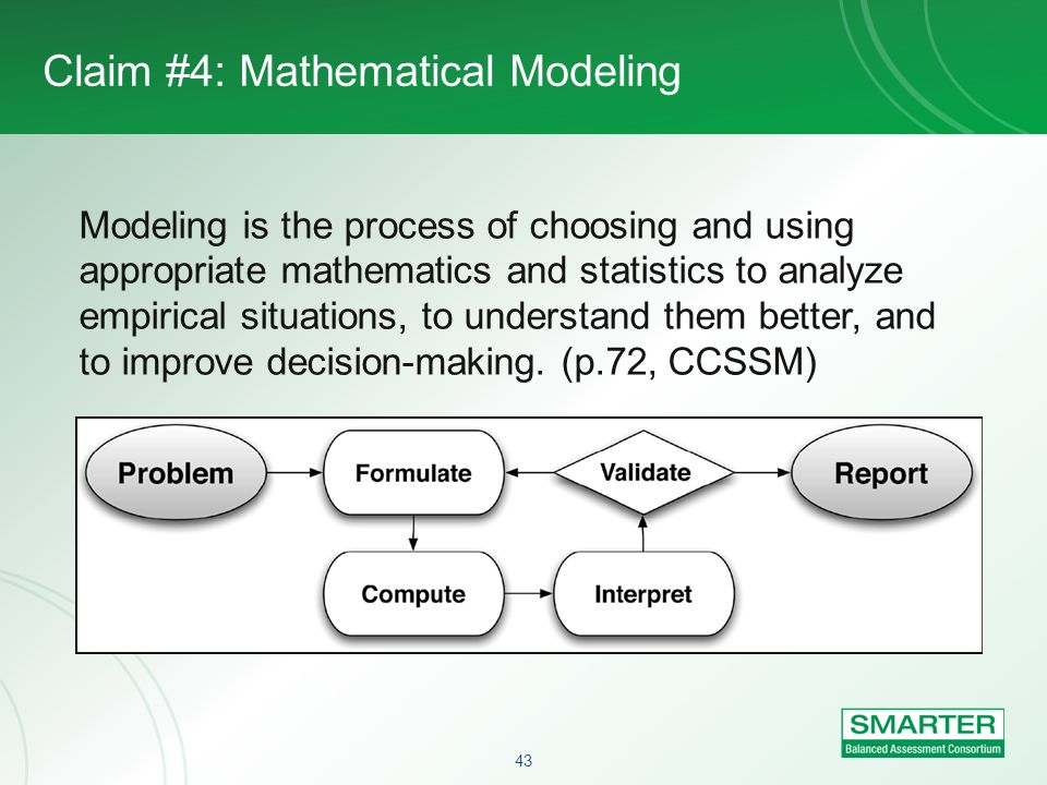 43 Claim #4: Mathematical Modeling Modeling is the process of choosing and using appropriate mathematics and statistics to analyze empirical situation