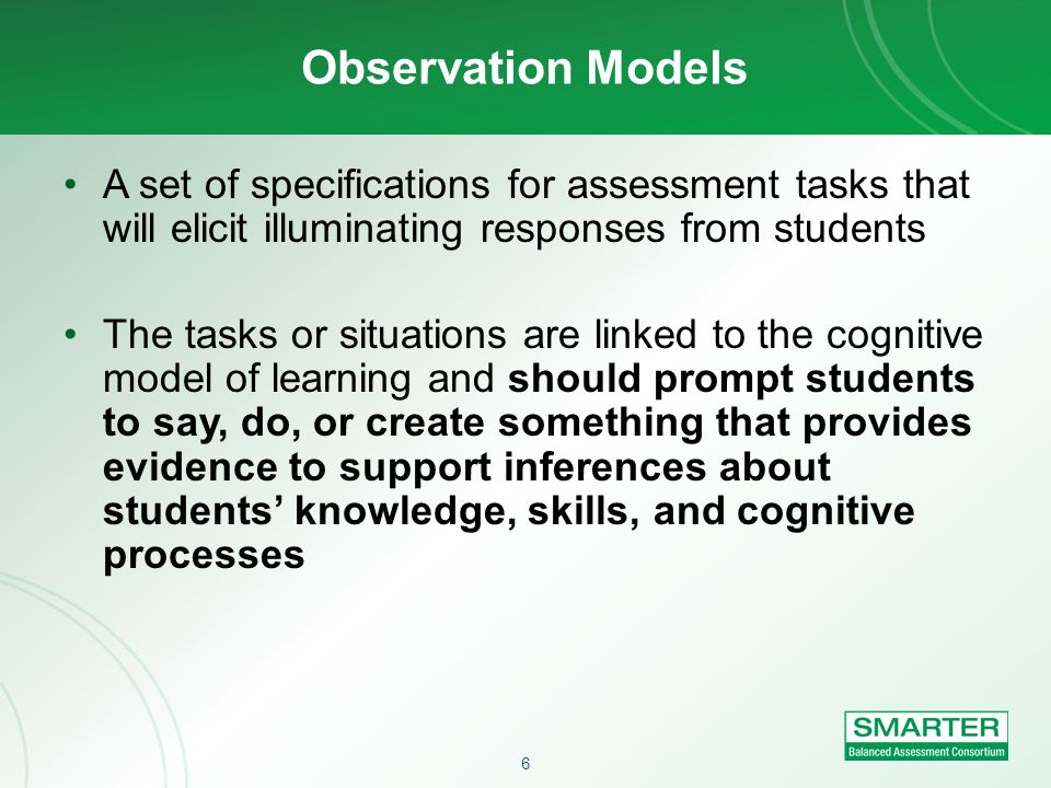 6 Observation Models A set of specifications for assessment tasks that will elicit illuminating responses from students The tasks or situations are li