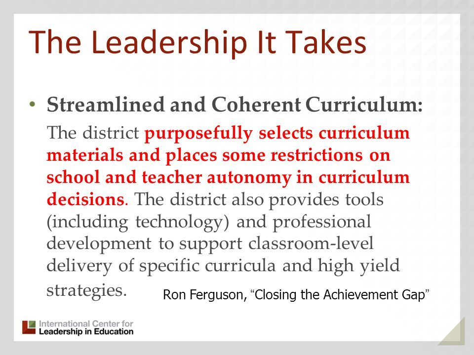 The Leadership It Takes Streamlined and Coherent Curriculum: The district purposefully selects curriculum materials and places some restrictions on sc