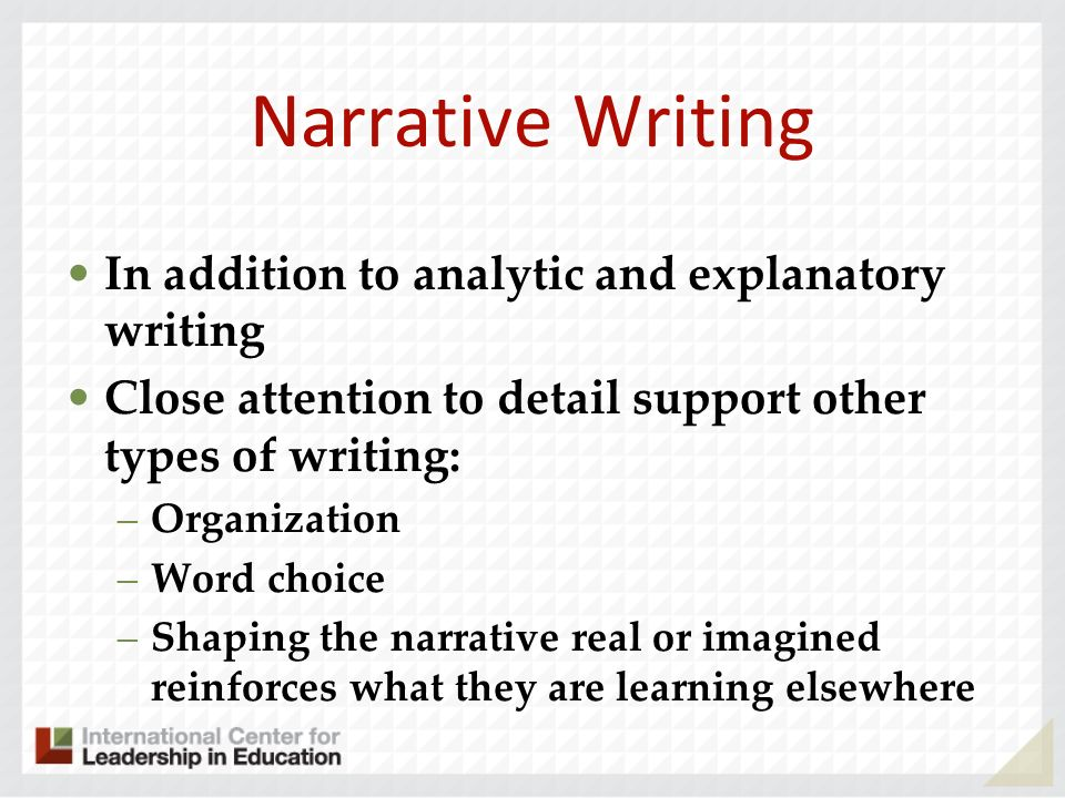 Narrative Writing In addition to analytic and explanatory writing Close attention to detail support other types of writing: –Organization –Word choice