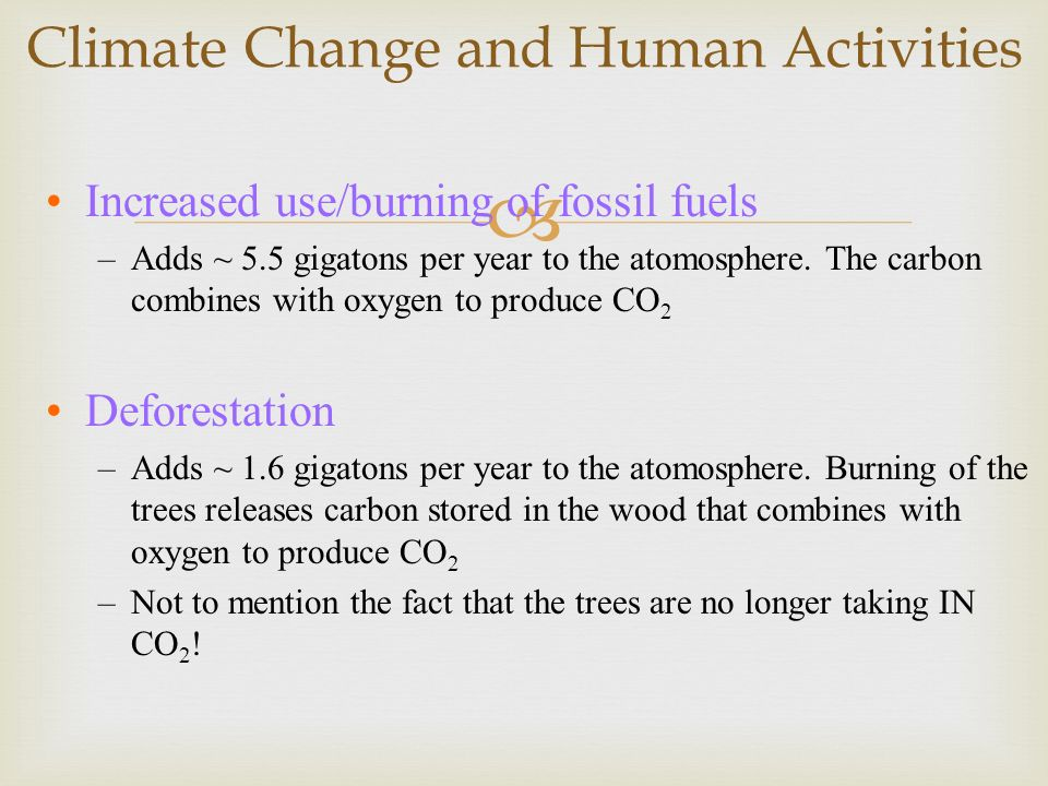 Climate Change and Human Activities Increased use/burning of fossil fuels –Adds ~ 5.5 gigatons per year to the atomosphere. The carbon combines with o