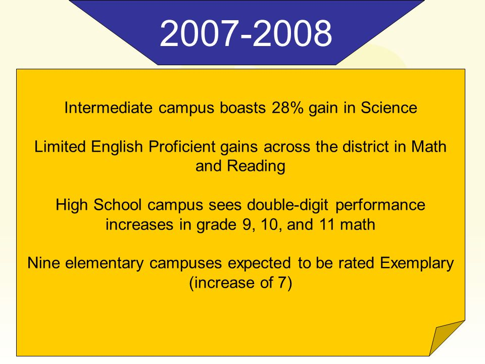 2007-2008 Intermediate campus boasts 28% gain in Science Limited English Proficient gains across the district in Math and Reading High School campus s