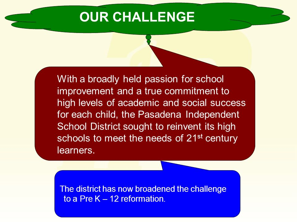 OUR CHALLENGE The district has now broadened the challenge to a Pre K – 12 reformation. With a broadly held passion for school improvement and a true