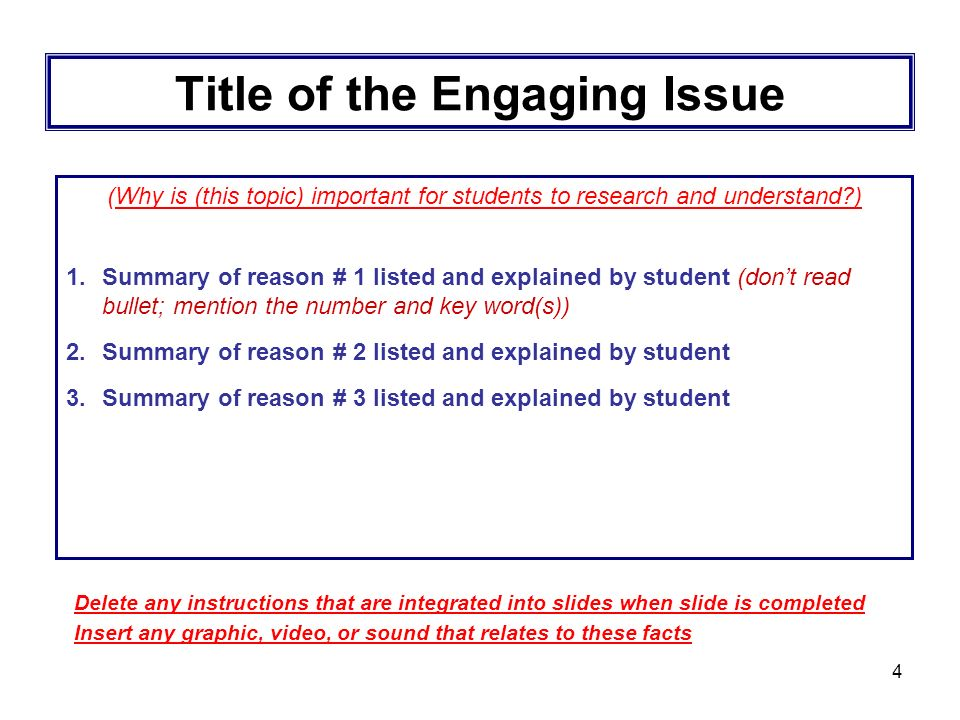4 Title of the Engaging Issue (Why is (this topic) important for students to research and understand ) 1.Summary of reason # 1 listed and explained by student (dont read bullet; mention the number and key word(s)) 2.Summary of reason # 2 listed and explained by student 3.Summary of reason # 3 listed and explained by student Delete any instructions that are integrated into slides when slide is completed Insert any graphic, video, or sound that relates to these facts