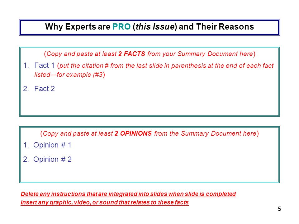 5 Why Experts are PRO (this Issue) and Their Reasons ( Copy and paste at least 2 FACTS from your Summary Document here ) 1.Fact 1 ( put the citation # from the last slide in parenthesis at the end of each fact listedfor example (#3 ) 2.Fact 2 ( Copy and paste at least 2 OPINIONS from the Summary Document here ) 1.
