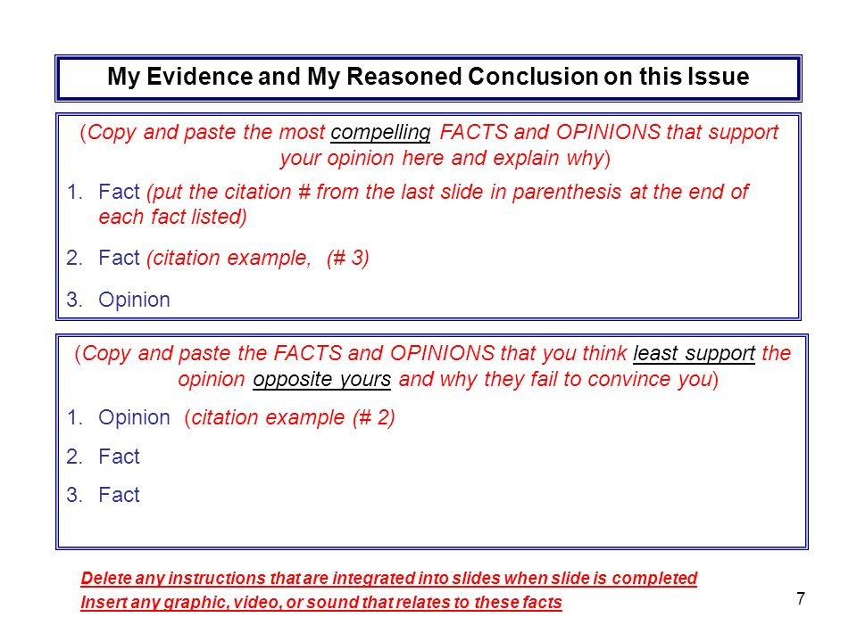 7 My Evidence and My Reasoned Conclusion on this Issue (Copy and paste the most compelling FACTS and OPINIONS that support your opinion here and explain why) 1.Fact (put the citation # from the last slide in parenthesis at the end of each fact listed) 2.Fact (citation example, (# 3) 3.Opinion (Copy and paste the FACTS and OPINIONS that you think least support the opinion opposite yours and why they fail to convince you) 1.Opinion (citation example (# 2) 2.Fact 3.Fact Delete any instructions that are integrated into slides when slide is completed Insert any graphic, video, or sound that relates to these facts